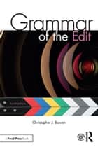 Grammar of the Edit ebook by Christopher J. Bowen, Roy Thompson
