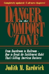 Danger in the Comfort Zone - From Boardroom to Mailroom -- How to Break the Entitlement Habit That's Killing American Business ebook by Judith M. Bardwick