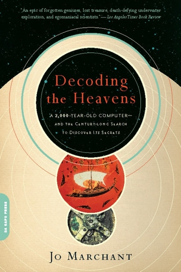 Decoding the Heavens - A 2,000-Year-Old Computer--and the Century-long Search to Discover Its Secrets ebook by Jo Marchant