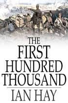 "The First Hundred Thousand - Being the Unofficial Chronicle of a Unit of ""K(1)"" ebook by Ian Hay"