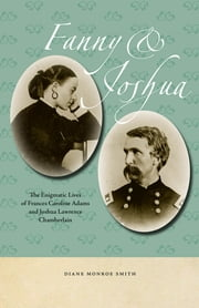 Fanny & Joshua - The Enigmatic Lives of Frances Caroline Adams and Joshua Lawrence Chamberlain ebook by Diane Monroe Smith
