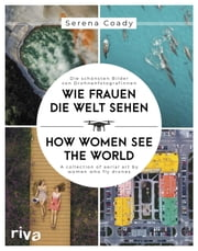 Wie Frauen die Welt sehen / How Women See the World - Die schönsten Bilder von Drohnenfotografinnen / A collection of aerial art by women who fly drones eBook by Serena Coady
