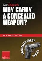 Gun Digest's Why Carry a Concealed Weapon? eShort ebook by Massad Ayoob