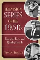 Television Series of the 1950s - Essential Facts and Quirky Details ebook by Vincent Terrace