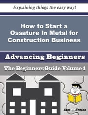 How to Start a Ossature In Metal for Construction Business (Beginners Guide) ebook by Leesa Wick,Sam Enrico