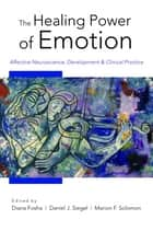 The Healing Power of Emotion: Affective Neuroscience, Development & Clinical Practice (Norton Series on Interpersonal Neurobiology) ebook by Diana Fosha, Daniel J. Siegel, Marion Solomon