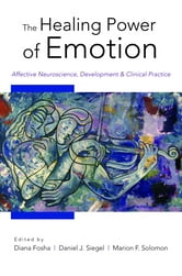 The Healing Power of Emotion: Affective Neuroscience, Development & Clinical Practice (Norton Series on Interpersonal Neurobiology) ebook by
