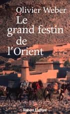 Le grand festin de l'Orient ebook by Olivier WEBER
