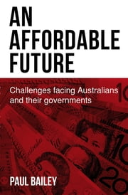 An Affordable Future: Challenges facing Australians and their governments ebook by Paul Bailey,Kerry Davies