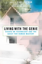 Living with the Genie - Essays On Technology And The Quest For Human Mastery ebook by Alan Lightman,Alan Lightman,Daniel Sarewitz,Christina Desser