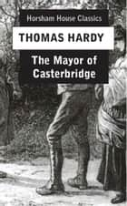 The Mayor of Casterbridge - The Life and Death of a Man of Character ebook by Thomas Hardy