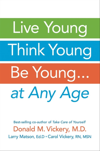 Live Young, Think Young, Be Young: . . . At Any Age ebook by Donald M. Vickery, MD,Larry Matson, EdD,Carol Vickery, RN, MSN
