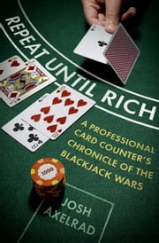 Repeat Until Rich - A Professional Card Counter's Chronicle of the Blackjack Wars ebook by Josh Axelrad