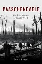 Passchendaele - The Lost Victory of World War I ebook by Nick Lloyd