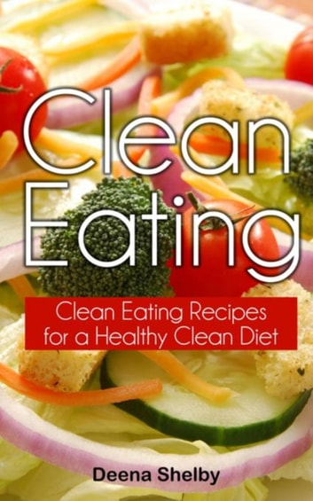 Clean Eating - Clean Eating Recipes for a Healthy Clean Diet eBook by Deena Shelby