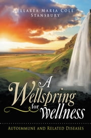 A Wellspring for Wellness - Autoimmune and Related Diseases ebook by Ellarea Maria Cole Stansbury
