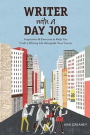 Writer with a Day Job: Inspiration & Exercises to Help You Craft a Writing Life Alongside Your Career ebook by Greaney, Aine