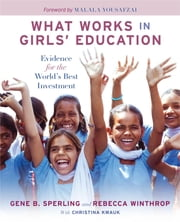 What Works in Girls' Education - Evidence for the World's Best Investment ebook by Gene B Sperling, Rebecca Winthrop, Malala Yousafzai
