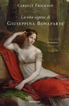 La vita segreta di Giuseppina Bonaparte ebook by Carolly Erickson