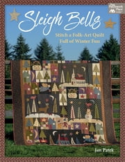 Sleigh Bells - Stitch a Folk-Art Quilt Full of Winter Fun ebook by Jan Patek