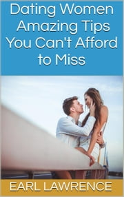 Dating Women: Amazing Tips You Can't Afford to Miss ebook by Earl Lawrence