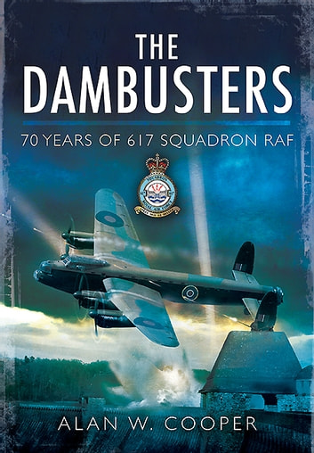 The Dambusters - 70 Years of 617 Squadron RAF ebook by Alan Cooper