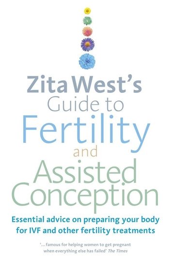 Zita West's Guide to Fertility and Assisted Conception - Essential Advice on Preparing Your Body for IVF and Other Fertility Treatments ebook by Zita West