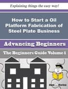 How to Start a Oil Platform Fabrication of Steel Plate Business (Beginners Guide) ebook by Cathie Pfeifer