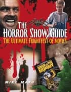 The Horror Show Guide ebook by Mike Mayo