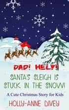 Dad! Help! Santa's Sleigh is Stuck in the Snow!: A Cute Christmas Story for Kids ebook by Holly-Anne Divey