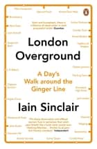 London Overground - A Day's Walk Around the Ginger Line ebook by Iain Sinclair