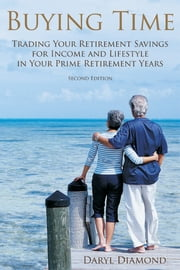 Buying Time - Trading Your Retirement Savings for Income and Lifestyle in Your Prime Retirement Years ebook by Dick Diamond