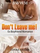 Don't Leave me! BWWM, Ex Boyfriend Romance ebook by Linda Adams
