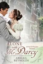 Alone with Mr. Darcy - A Pride & Prejudice Variation ebook by