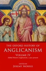 The Oxford History of Anglicanism, Volume IV - Global Western Anglicanism, c.1910-present ebook by Jeremy Morris