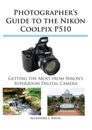Photographer's Guide to the Nikon Coolpix P510 - Getting the Most from Nikon's Superzoom Digital Camera ebook by Alexander White
