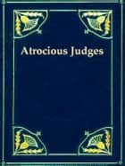 Atrocious Judges - Lives of Judges Infamous as Tools of Tyrants and Instruments of Oppression. Compiled from the Judicial Biographies of John Lord Campbell, Lord Chief Justice of England. With an Appendix, Containing the Case of Passmore Williamson. ebook by John Campbell, Richard Hildreth, Editor