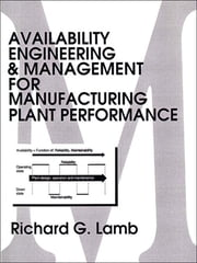 Availability Engineering and Management for Manufacturing Plant Performance ebook by Richard G. Lamb