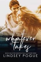 Whatever It Takes - A Saratoga Falls Love Story, #1 ebook by Lindsey Pogue
