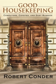 Good Housekeeping - Computers, Coyotes, And Dust Bunnies ebook by Robert Conder