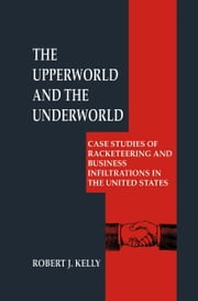 The Upperworld and the Underworld - Case Studies of Racketeering and Business Infiltrations in the United States ebook by Robert J. Kelly