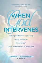 When God Intervenes - An Extraordinary Story of Faith, Hope, and the Power of Prayer ebook by Dabney Hedegard
