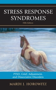 Stress Response Syndromes - PTSD, Grief, Adjustment, and Dissociative Disorders ebook by Mardi J. Horowitz
