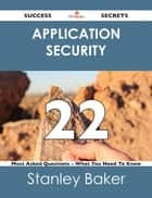 Application Security 22 Success Secrets - 22 Most Asked Questions On Application Security - What You Need To Know ebook by Stanley Baker