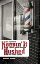 Keepin' It Hushed: The Barbershop and African American Hush Harbor Rhetoric ebook by Vorris L. Nunley