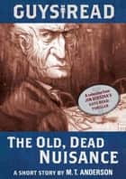 Guys Read: The Old, Dead Nuisance - A Short Story from Guys Read: Thriller ebook by M. T. Anderson