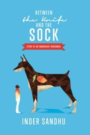 Between The Knife and the Sock: Story of an Immigrant Doberman ebook by Inder Sandhu