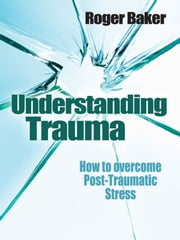 Understanding Trauma - How to Overcome Post-traumatic Stress ebook by Roger Baker