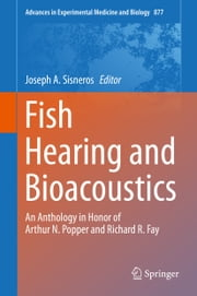 Fish Hearing and Bioacoustics - An Anthology in Honor of Arthur N. Popper and Richard R. Fay ebook by Joseph A. Sisneros