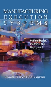 Manufacturing Execution Systems (MES): Optimal Design, Planning, and Deployment - Optimal Design, Planning, and Deployment ebook by Heiko Meyer,Franz Fuchs,Klaus Thiel